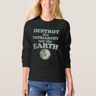 Destroy the Patriarchy not the Earth Sweatshirt