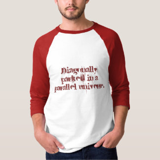 Diagonally parked in a parallel universe. tee shirt