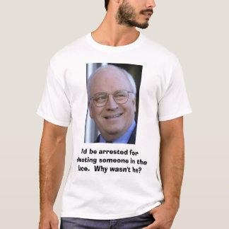 Dick Cheney, I'd be arrested for shooting someo... T-Shirt