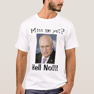 """Dick Cheney """"Miss me yet?"""", """"Hell No!!!"""" T-Shirt"""