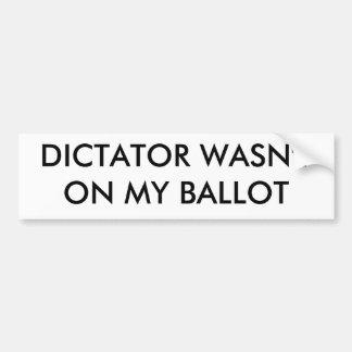 DICTATOR WASN'T ON MY BALLOT CAR BUMPER STICKER