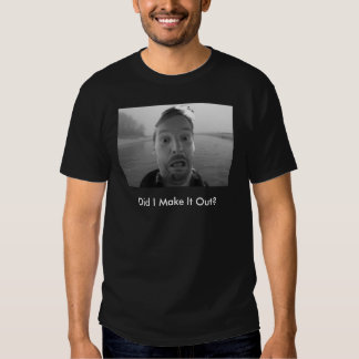 Did I Make It Out? Shirt