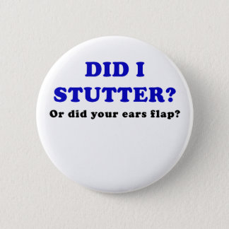 Did I Stutter or Did Your Ears Flap Button