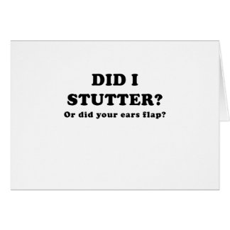 Did I Stutter or Did Your Ears Flap Card
