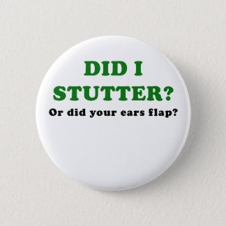 Did I Stutter or Did Your Ears Flap Pinback Button
