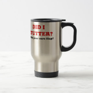 Did I Stutter or Did Your Ears Flap Travel Mug
