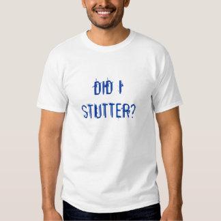 DID I STUTTER? SHIRT