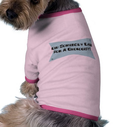 Did Somebody Call For A Geologist Doggie Tee Shirt