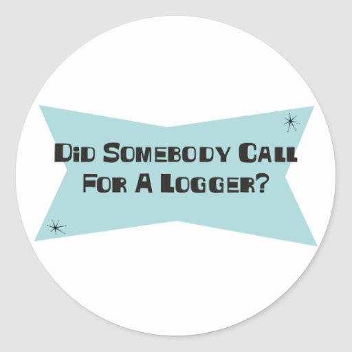 Did Somebody Call For A Logger Round Sticker