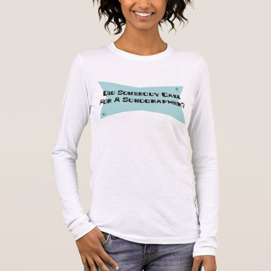 Did Somebody Call For A Sonographer Long Sleeve T-Shirt