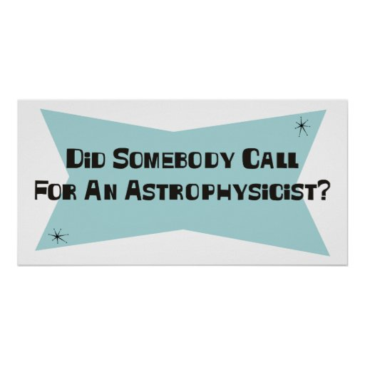 Did Somebody Call For An Astrophysicist Print