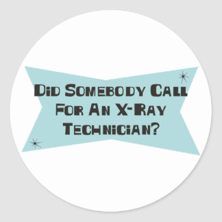 Did Somebody Call For An X-Ray Technician Classic Round Sticker