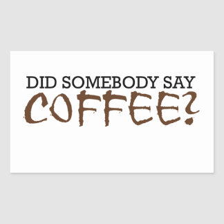 Did somebody say COFFEE? Rectangular Sticker