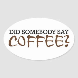 Did somebody say COFFEE? Oval Sticker