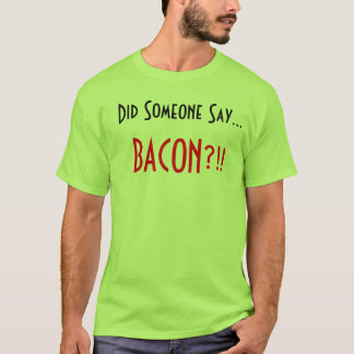 Did someone Say.. Bacon?!! T-Shirt
