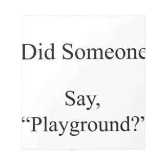 Did Someone Say , Playground Notepad