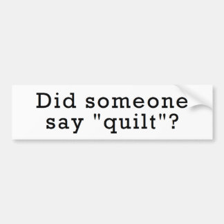 """Did Someone Say """"Quilt""""? Bumper Sticker"""