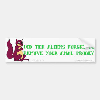Did the aliens forget to remove your anal probe? bumper sticker