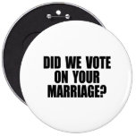 DID WE VOTE ON YOUR MARRIAGE 6 INCH ROUND BUTTON