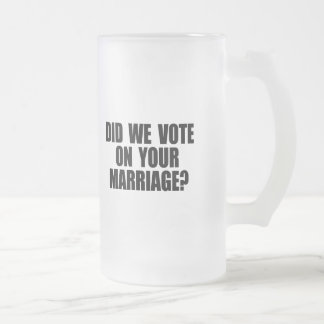DID WE VOTE ON YOUR MARRIAGE 16 OZ FROSTED GLASS BEER MUG