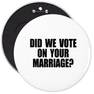 DID WE VOTE ON YOUR MARRIAGE PINBACK BUTTON