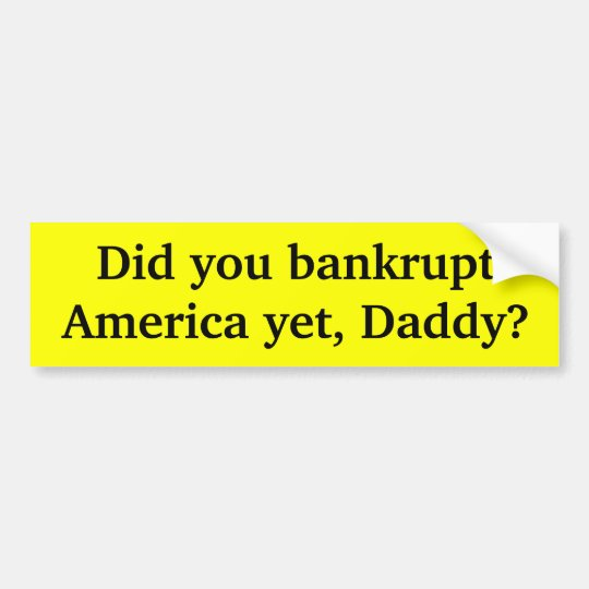 Did you bankrupt America yet Daddy Bumper Sticker