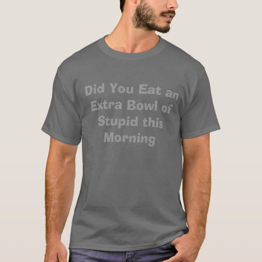 Did You Eat an Extra Bowl of Stupid this Morning T-Shirt