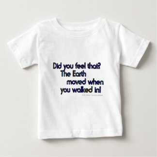 Did you feel that. The Earth moved when... Baby T-Shirt