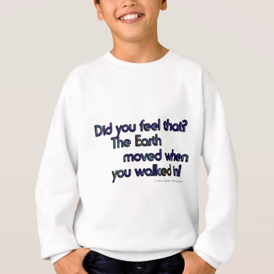 Did you feel that. The Earth moved when... Sweatshirt