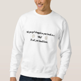 Did you get dropped on your head as a baby? pullover sweatshirt