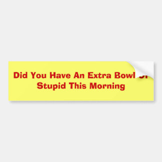 Did You Have An Extra Bowl Of Stupid This Morning Car Bumper Sticker