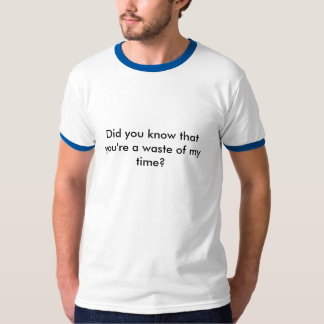 Did you know that you're a waste of my time? t-shirt