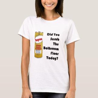 Did You Scrub The Bathroom Floor Today? T-Shirt