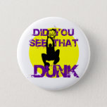 DID YOU SEE THAT DUNK PINBACK BUTTON
