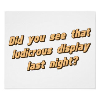 Did You See That Ludicrous Display Last Ngiht? Poster