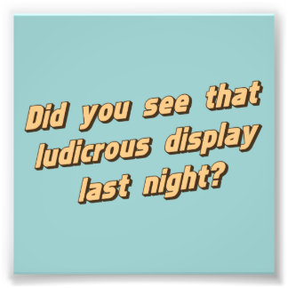 Did You See That Ludicrous Display Last Night? Photo Print