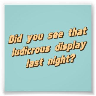 Did You See That Ludicrous Display Last Night? Photo Print