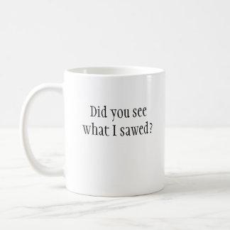 Did you see what I sawed? Mug