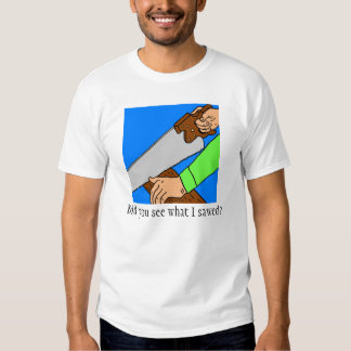 Did you see what I sawed? T-Shirt