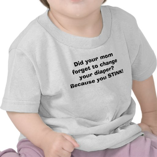 Did your mom forget to change your diaper?Becau... T Shirts