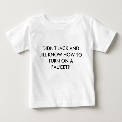 DIDN'T JACK AND JILL KNOW HOW TO TURN ON A FAUCET? TEES