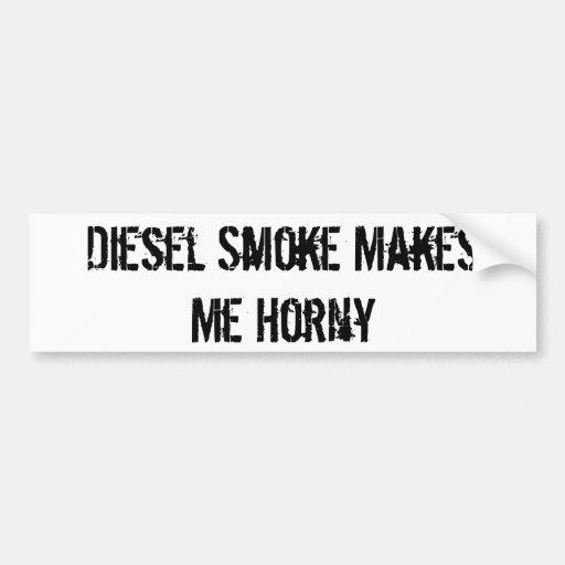 Diesel Smoke Makes Me Horny Bumper Stickers