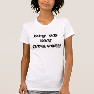 Dig up my Grave!!! DDB T-Shirt