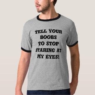¡Diga sus Boobs parar el mirar fijamente mis ojos! Playera