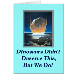 Dinosaurs Didn't Deserve This, But We Do! Card