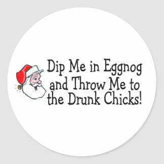 Dip Me In Eggnog And Throw Me To The Drunk Chicks Classic Round Sticker