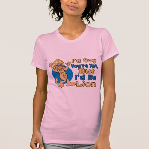 Diría que usted es caliente pero sería león camisetas