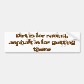 Dirt is for racing asphalt is for getting there car bumper sticker