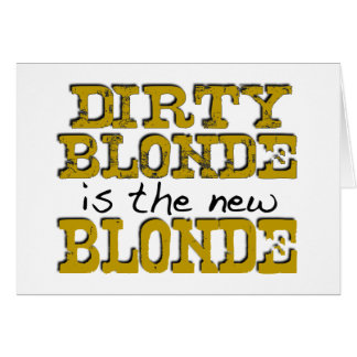 Dirty Blonde Is The New Blonde Card