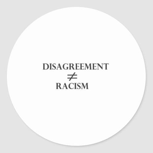Disagreement Does Not Equal Racism Round Stickers